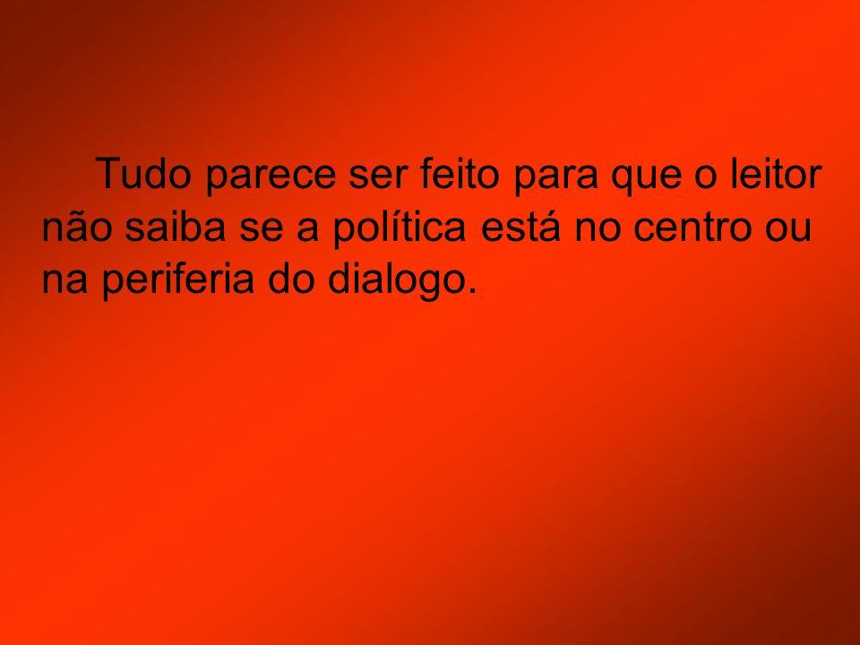 Tudo parece ser feito para que o leitor não saiba se a política está no centro ou na periferia do dialogo.