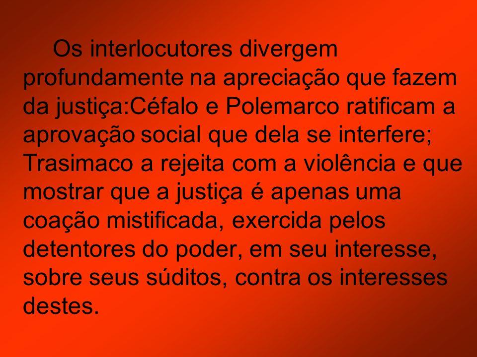 Os interlocutores divergem profundamente na apreciação que fazem da justiça:Céfalo e Polemarco ratificam a aprovação social que dela se interfere; Tra