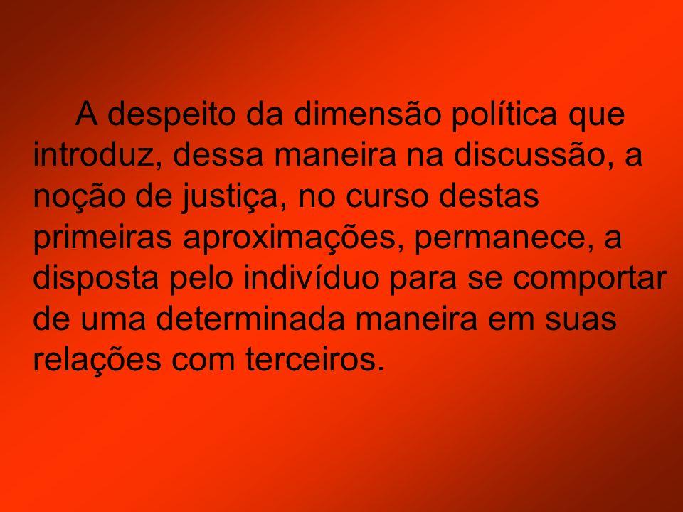 A despeito da dimensão política que introduz, dessa maneira na discussão, a noção de justiça, no curso destas primeiras aproximações, permanece, a dis
