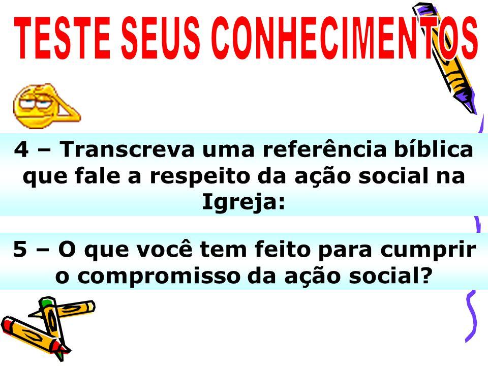 4 – Transcreva uma referência bíblica que fale a respeito da ação social na Igreja: 5 – O que você tem feito para cumprir o compromisso da ação social