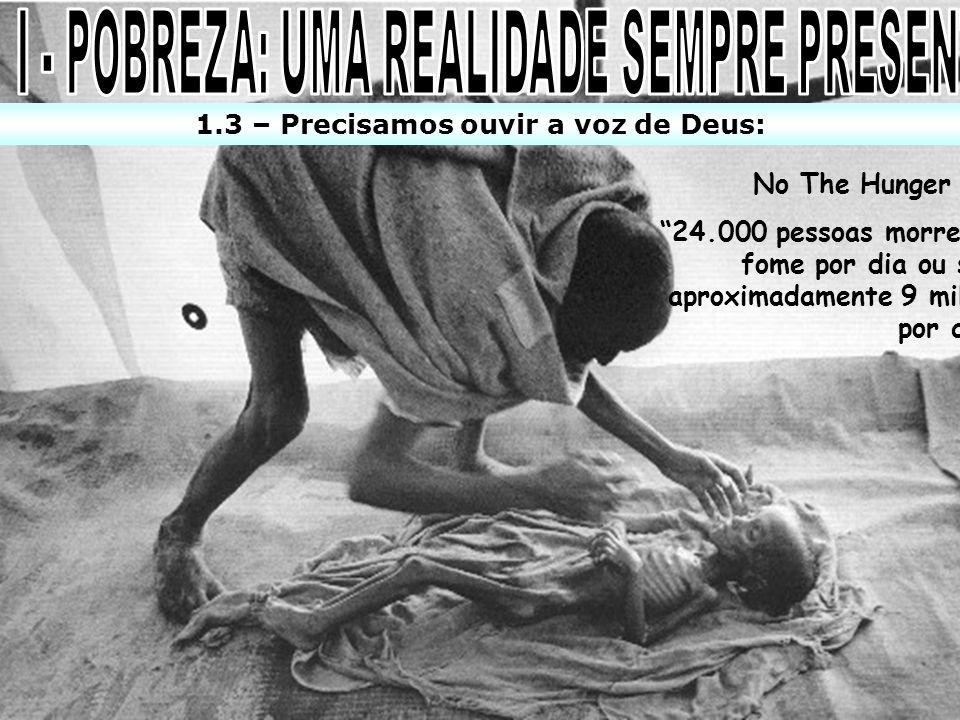 1.3 – Precisamos ouvir a voz de Deus: No The Hunger site: 24.000 pessoas morrem de fome por dia ou seja, aproximadamente 9 milhões por ano !