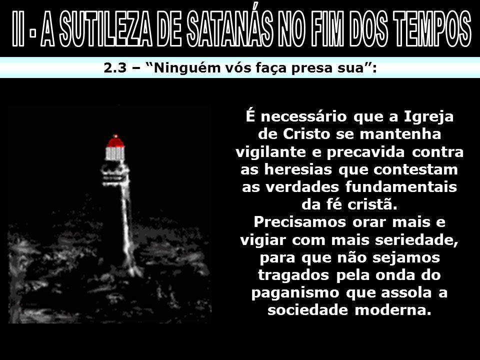 2.3 – Ninguém vós faça presa sua: É necessário que a Igreja de Cristo se mantenha vigilante e precavida contra as heresias que contestam as verdades f