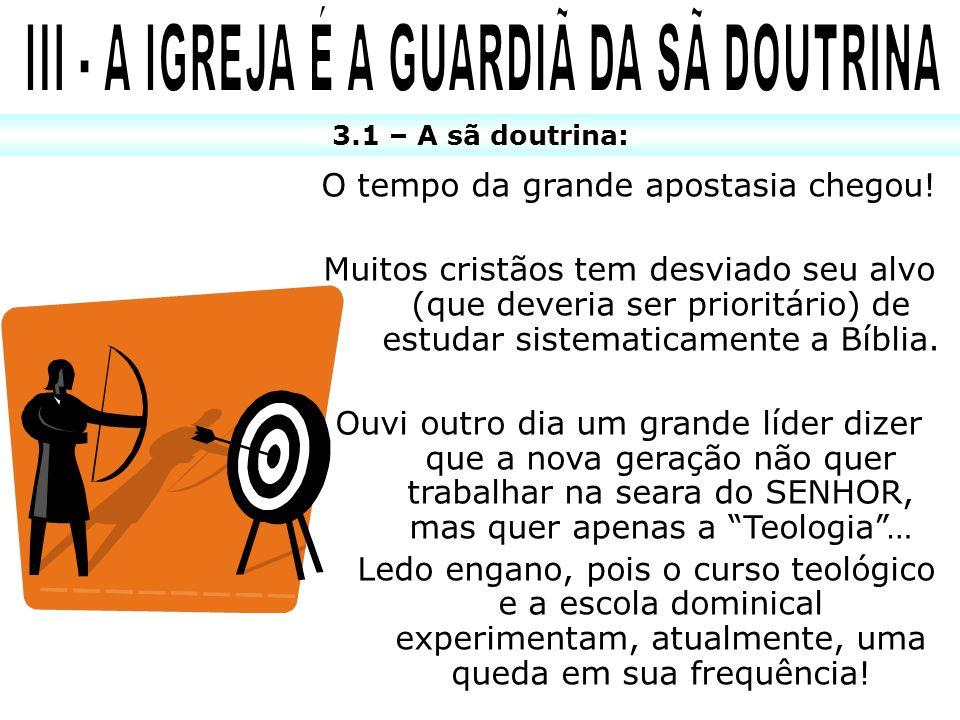 3.1 – A sã doutrina: O tempo da grande apostasia chegou! Muitos cristãos tem desviado seu alvo (que deveria ser prioritário) de estudar sistematicamen