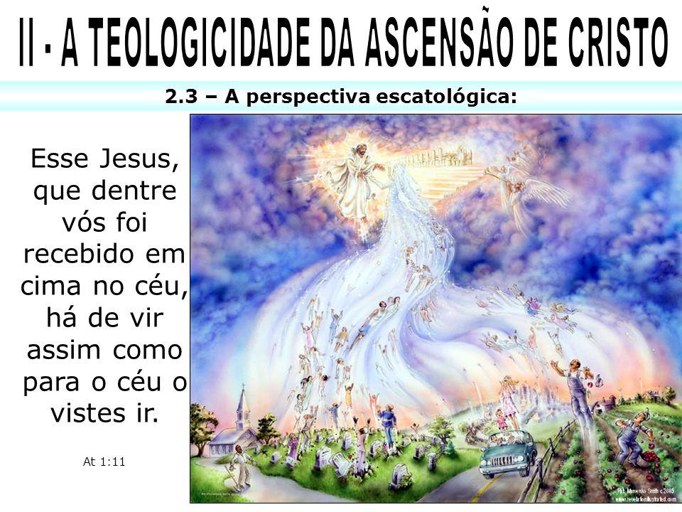 2.3 – A perspectiva escatológica: Esse Jesus, que dentre vós foi recebido em cima no céu, há de vir assim como para o céu o vistes ir. At 1:11