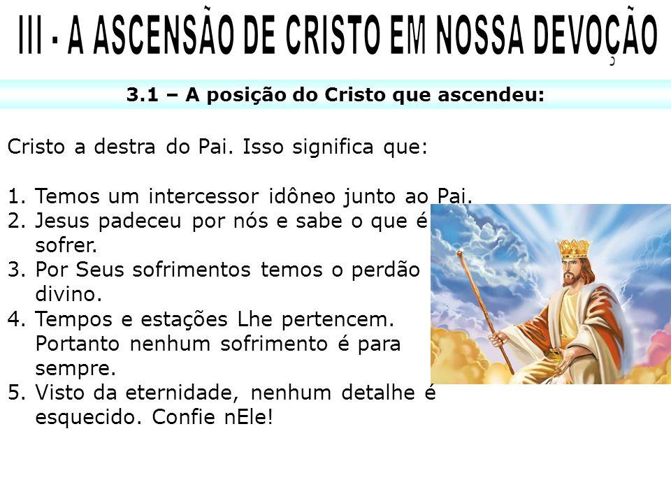 3.1 – A posição do Cristo que ascendeu: Cristo a destra do Pai. Isso significa que: 1.Temos um intercessor idôneo junto ao Pai. 2.Jesus padeceu por nó