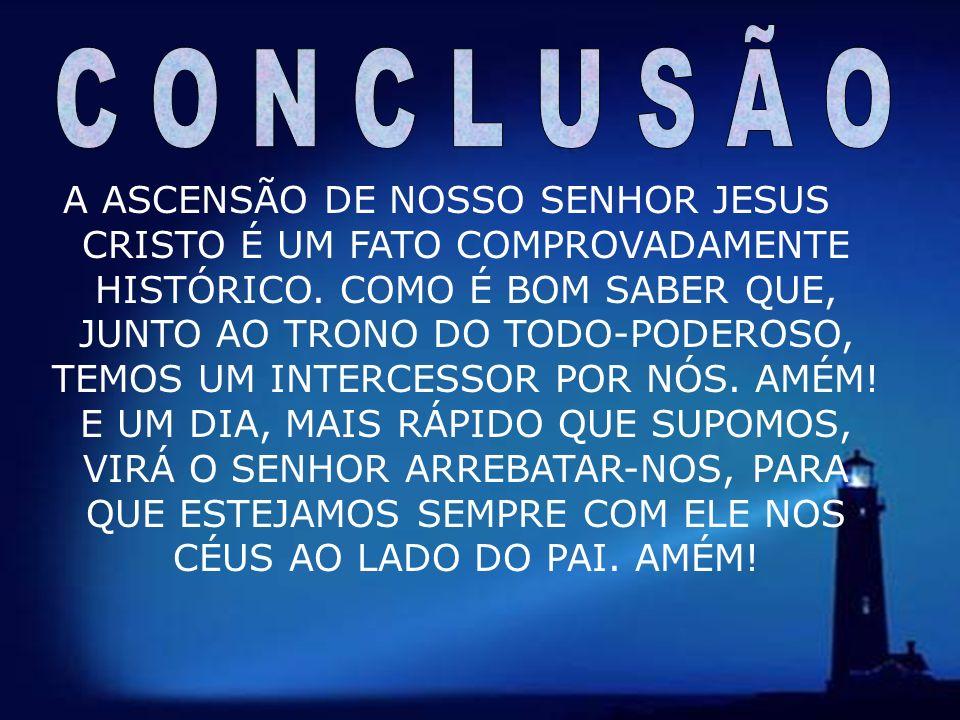 14 A ASCENSÃO DE NOSSO SENHOR JESUS CRISTO É UM FATO COMPROVADAMENTE HISTÓRICO. COMO É BOM SABER QUE, JUNTO AO TRONO DO TODO-PODEROSO, TEMOS UM INTERC