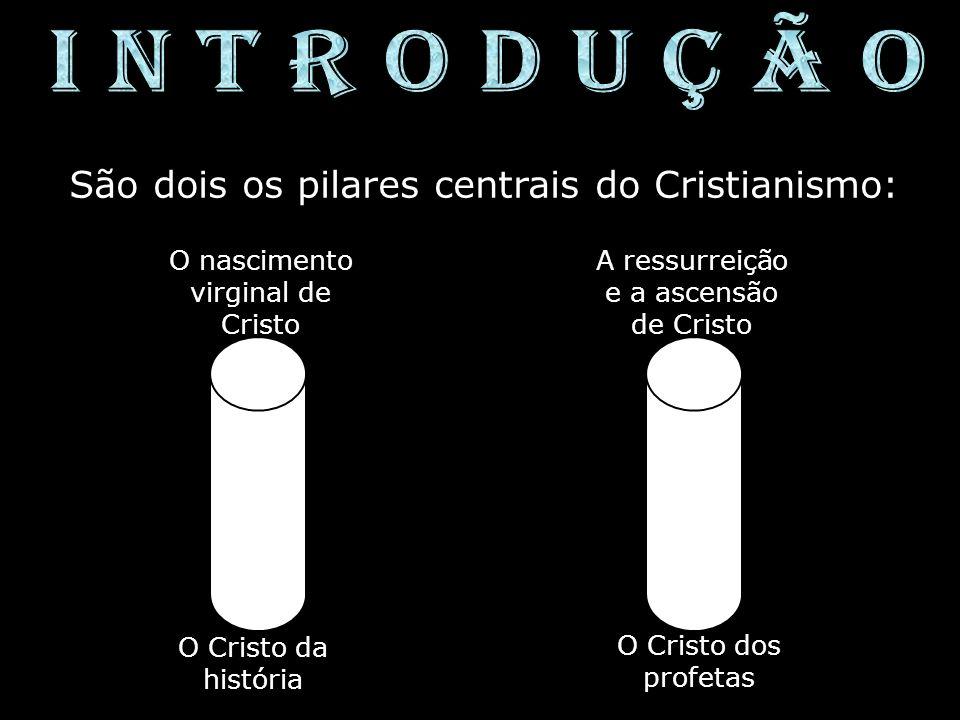 São dois os pilares centrais do Cristianismo: O nascimento virginal de Cristo A ressurreição e a ascensão de Cristo O Cristo da história O Cristo dos