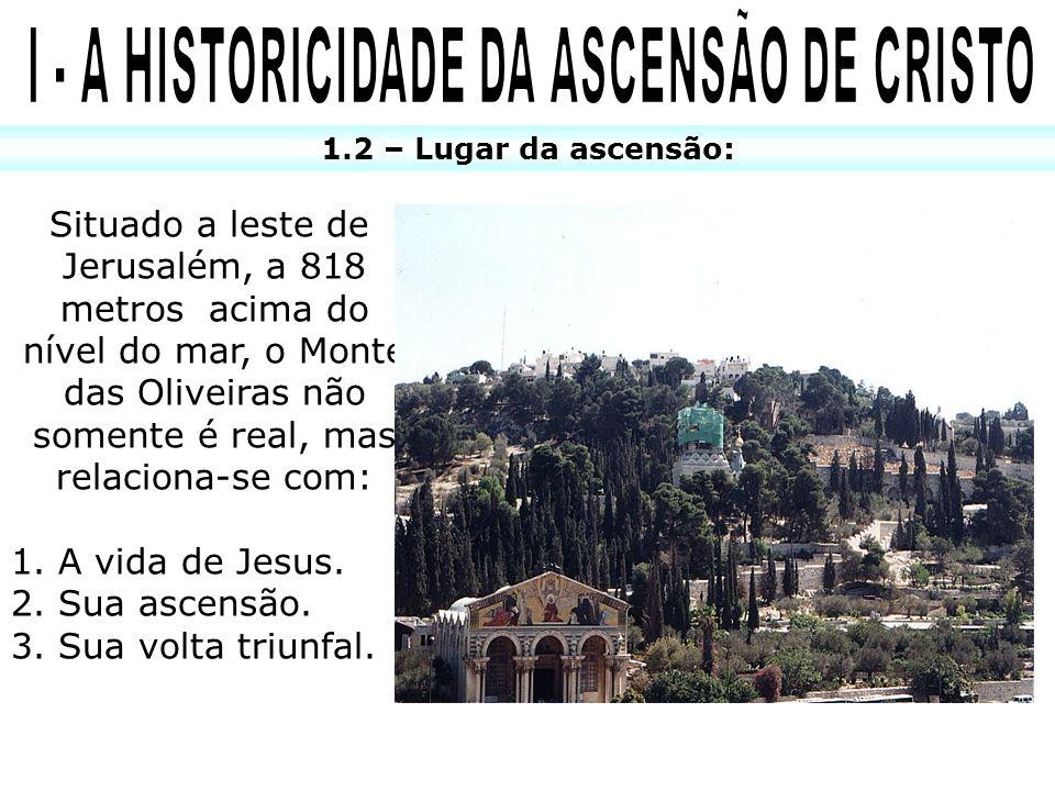 1.2 – Lugar da ascensão: Situado a leste de Jerusalém, a 818 metros acima do nível do mar, o Monte das Oliveiras não somente é real, mas relaciona-se
