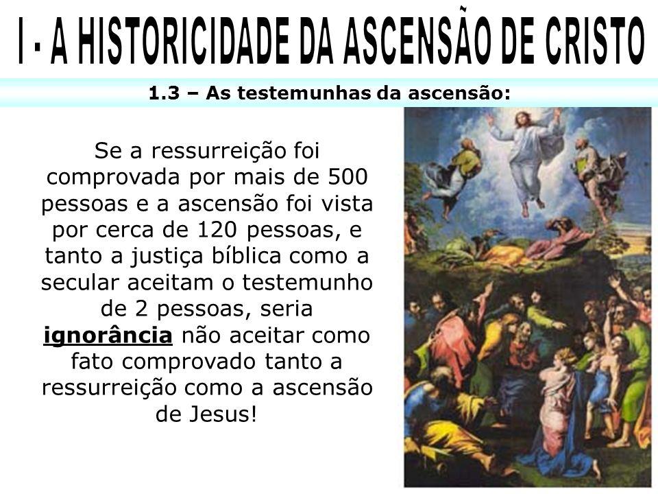 1.3 – As testemunhas da ascensão: Se a ressurreição foi comprovada por mais de 500 pessoas e a ascensão foi vista por cerca de 120 pessoas, e tanto a