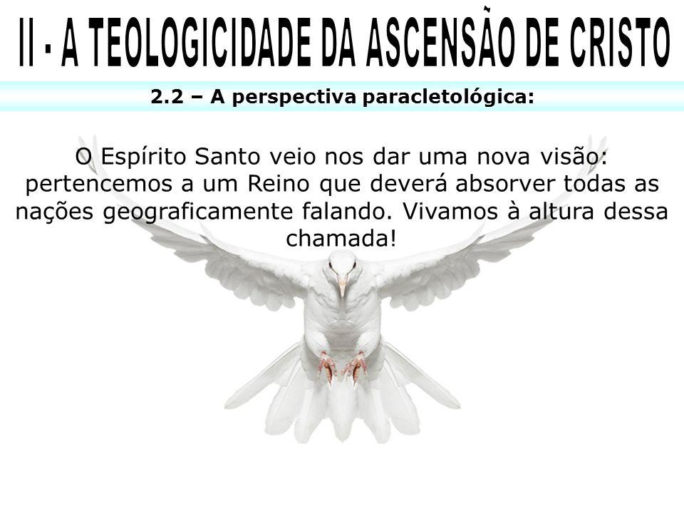2.2 – A perspectiva paracletológica: O Espírito Santo veio nos dar uma nova visão: pertencemos a um Reino que deverá absorver todas as nações geografi