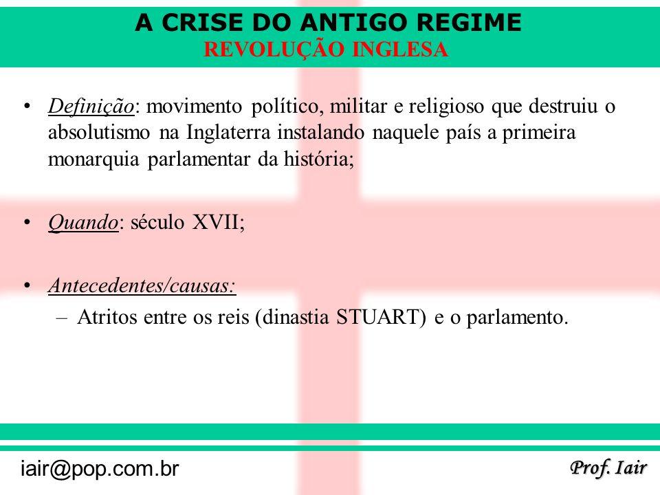A CRISE DO ANTIGO REGIME Prof. Iair iair@pop.com.br REVOLUÇÃO INGLESA Definição: movimento político, militar e religioso que destruiu o absolutismo na