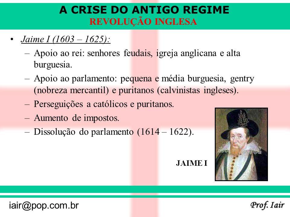 A CRISE DO ANTIGO REGIME Prof. Iair iair@pop.com.br REVOLUÇÃO INGLESA Jaime I (1603 – 1625): –Apoio ao rei: senhores feudais, igreja anglicana e alta