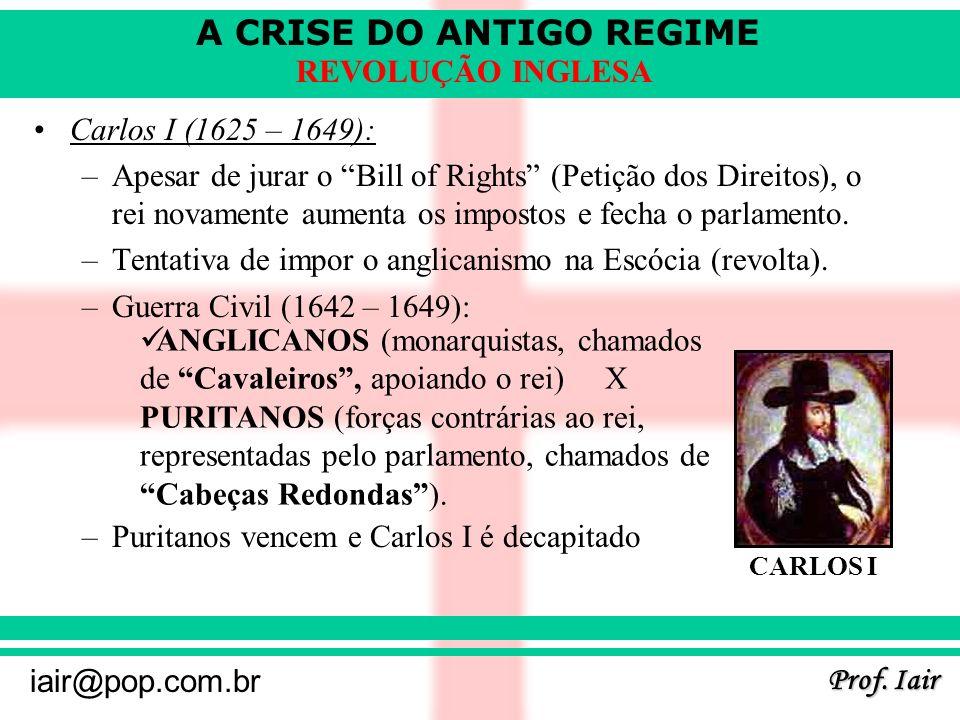 A CRISE DO ANTIGO REGIME Prof. Iair iair@pop.com.br REVOLUÇÃO INGLESA Carlos I (1625 – 1649): –Apesar de jurar o Bill of Rights (Petição dos Direitos)