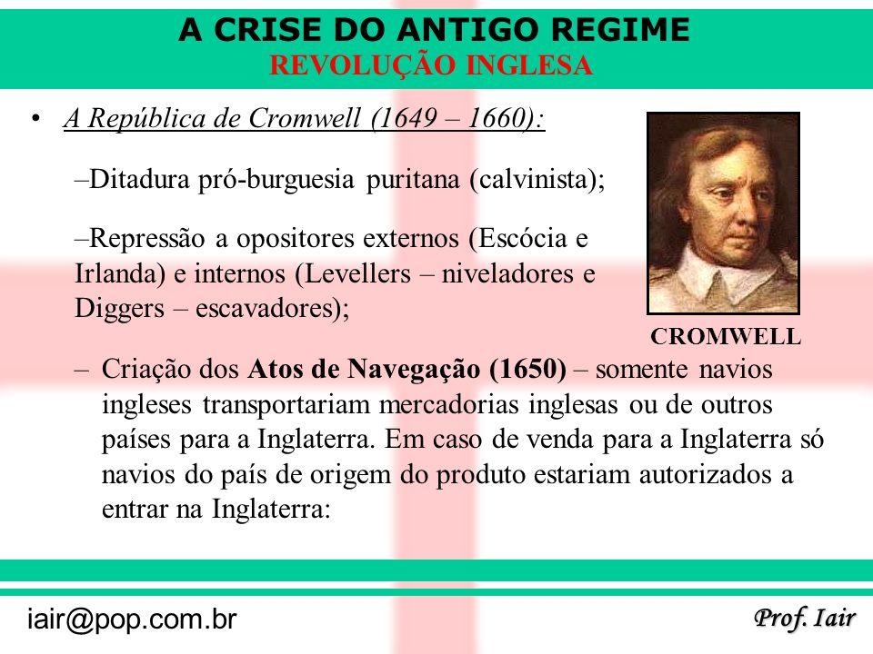 A CRISE DO ANTIGO REGIME Prof. Iair iair@pop.com.br REVOLUÇÃO INGLESA A República de Cromwell (1649 – 1660): –Criação dos Atos de Navegação (1650) – s