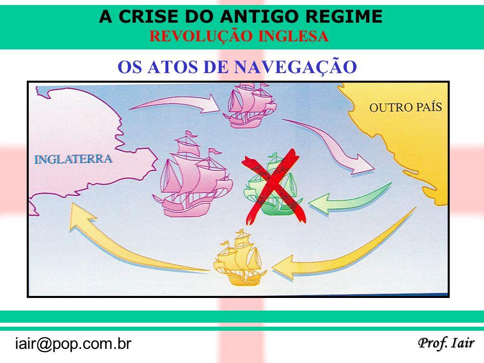 A CRISE DO ANTIGO REGIME Prof. Iair iair@pop.com.br REVOLUÇÃO INGLESA OS ATOS DE NAVEGAÇÃO