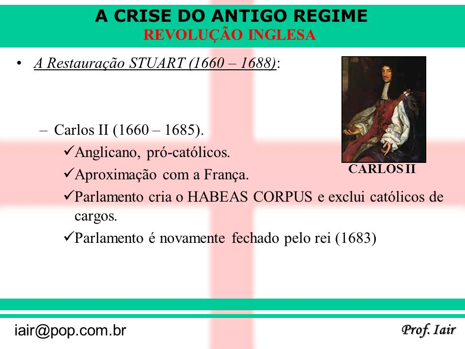 A CRISE DO ANTIGO REGIME Prof. Iair iair@pop.com.br REVOLUÇÃO INGLESA A Restauração STUART (1660 – 1688): –Carlos II (1660 – 1685). Anglicano, pró-cat