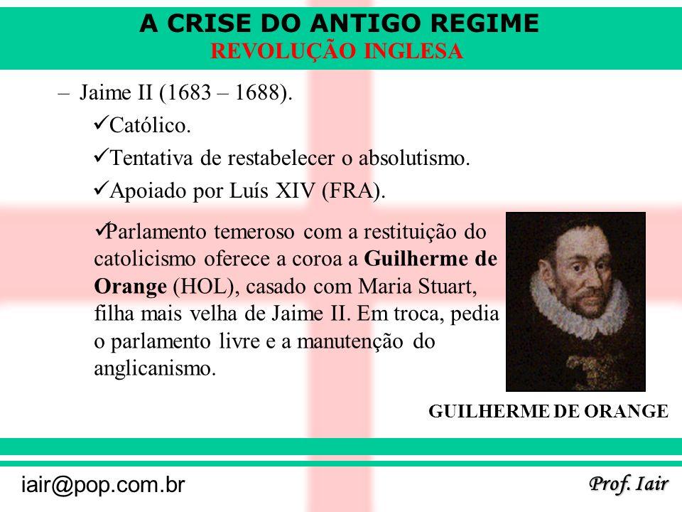 A CRISE DO ANTIGO REGIME Prof. Iair iair@pop.com.br REVOLUÇÃO INGLESA –Jaime II (1683 – 1688). Católico. Tentativa de restabelecer o absolutismo. Apoi