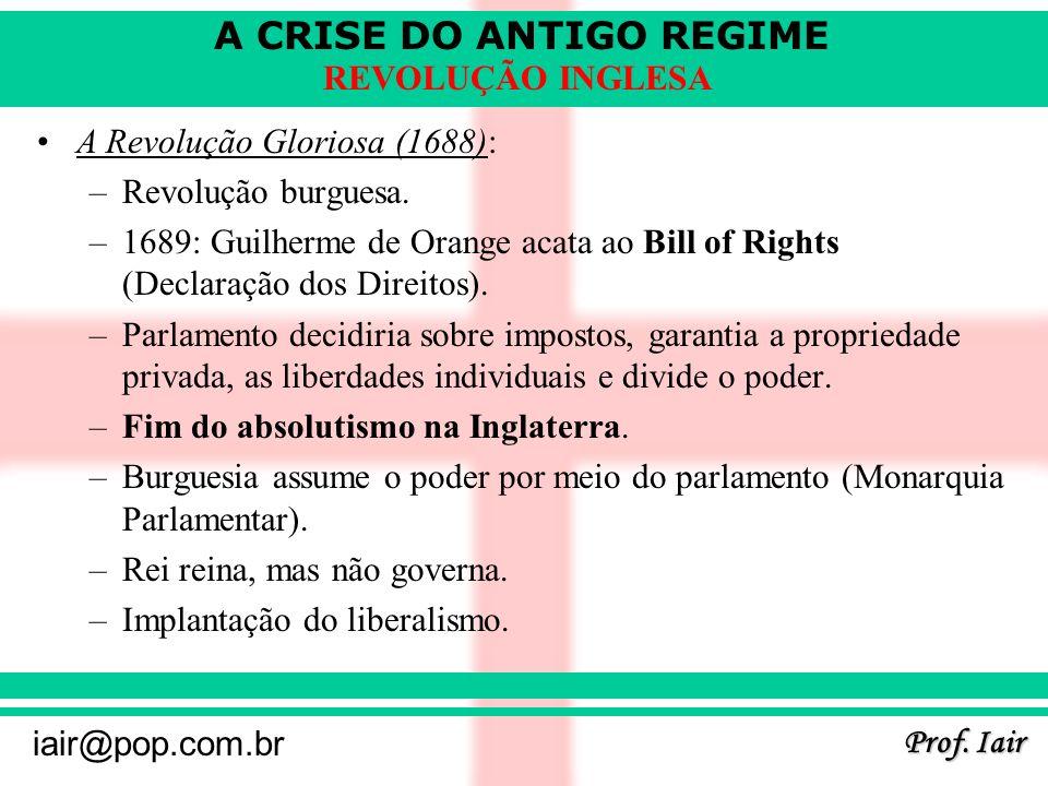 A CRISE DO ANTIGO REGIME Prof. Iair iair@pop.com.br REVOLUÇÃO INGLESA A Revolução Gloriosa (1688): –Revolução burguesa. –1689: Guilherme de Orange aca
