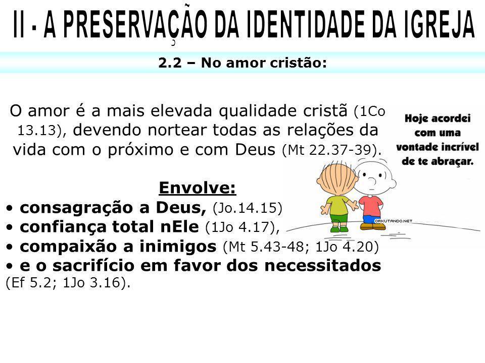 2.2 – No amor cristão: O amor é a mais elevada qualidade cristã (1Co 13.13), devendo nortear todas as relações da vida com o próximo e com Deus (Mt 22