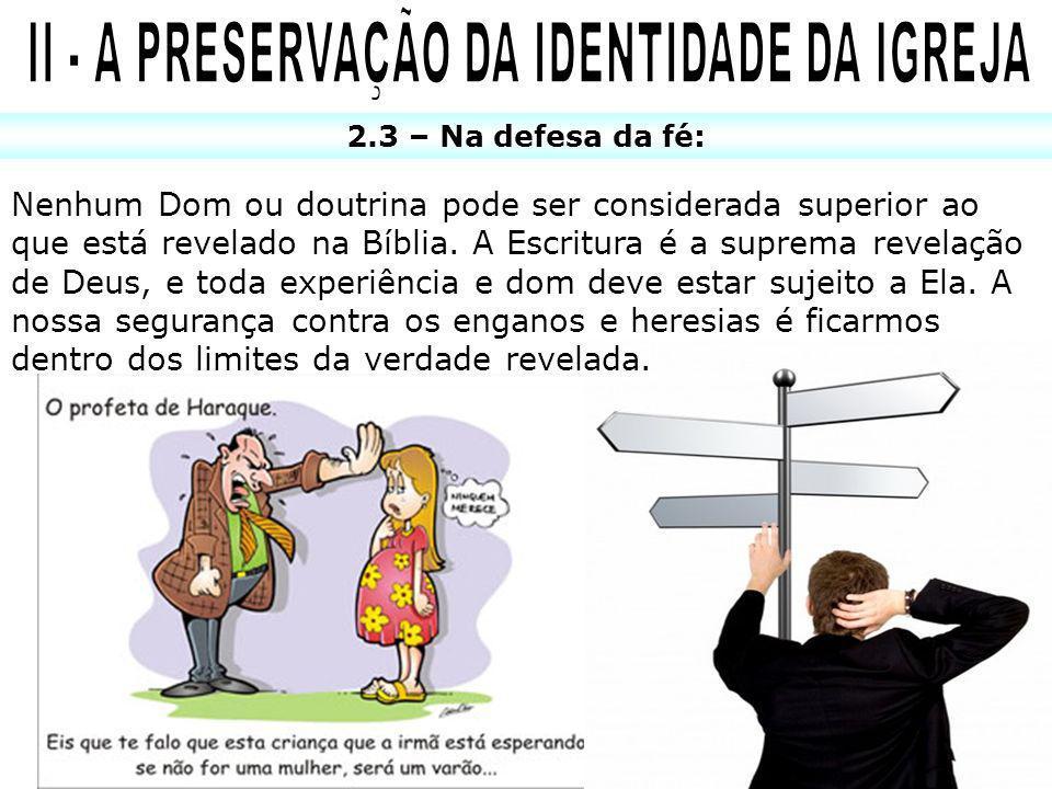 2.3 – Na defesa da fé: Nenhum Dom ou doutrina pode ser considerada superior ao que está revelado na Bíblia. A Escritura é a suprema revelação de Deus,
