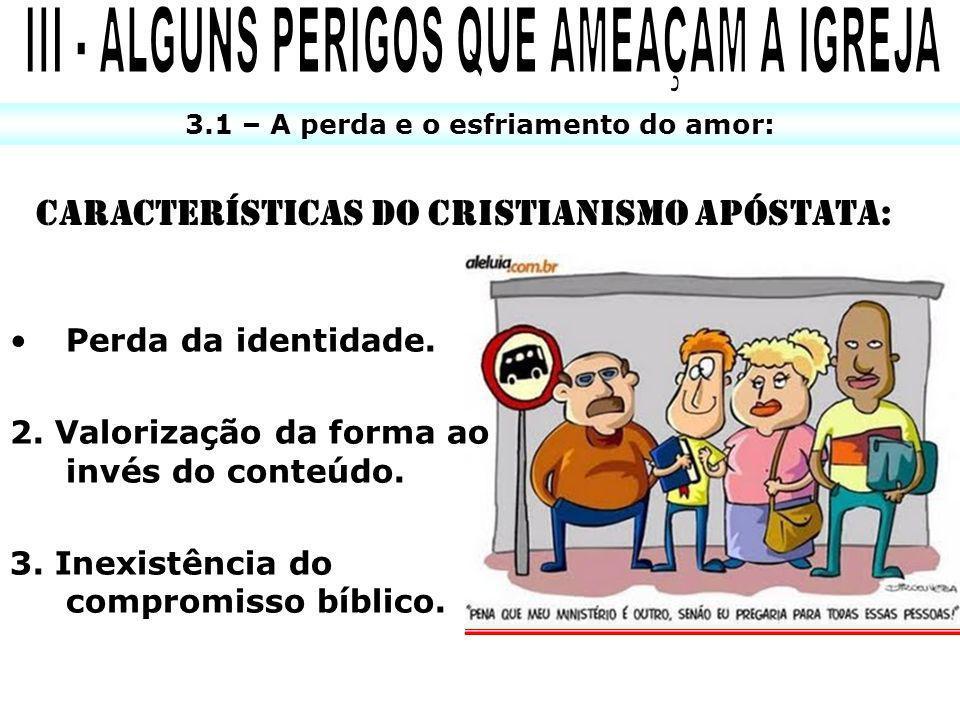 3.1 – A perda e o esfriamento do amor: CARACTERÍSTICAS DO CRISTIANISMO APÓSTATA: Perda da identidade. 2. Valorização da forma ao invés do conteúdo. 3.