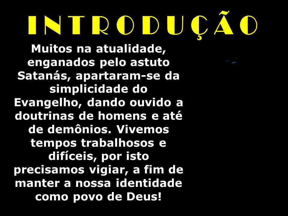 Muitos na atualidade, enganados pelo astuto Satanás, apartaram-se da simplicidade do Evangelho, dando ouvido a doutrinas de homens e até de demônios.
