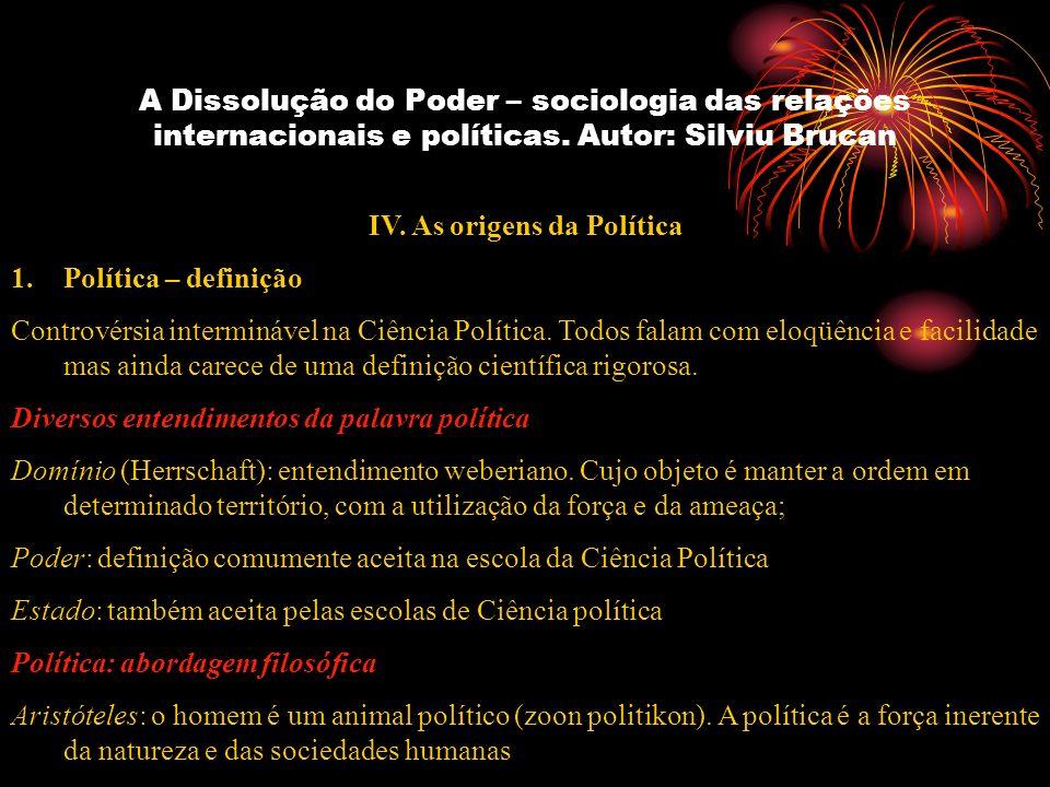 A Dissolução do Poder – sociologia das relações internacionais e políticas. Autor: Silviu Brucan IV. As origens da Política 1.Política – definição Con