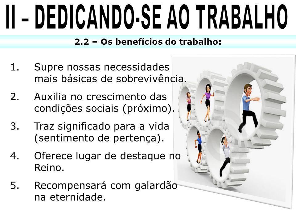 2.2 – Os benefícios do trabalho: 1.Supre nossas necessidades mais básicas de sobrevivência. 2.Auxilia no crescimento das condições sociais (próximo).