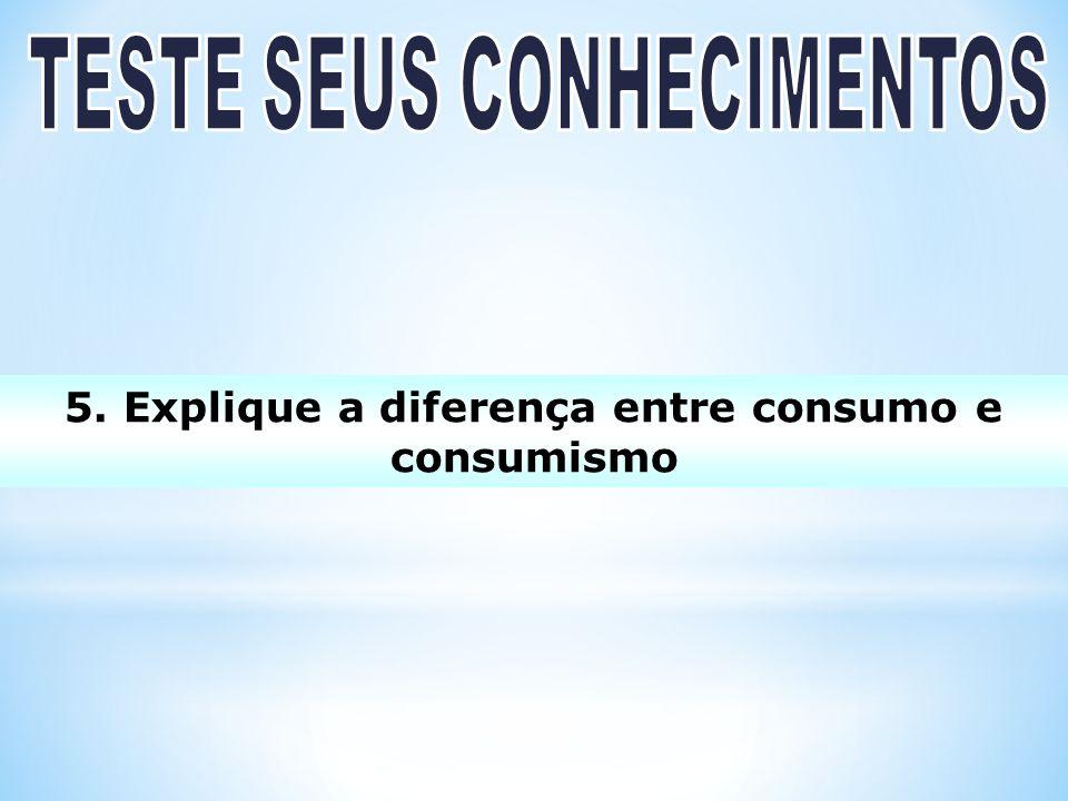 5. Explique a diferença entre consumo e consumismo