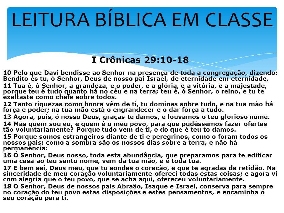 LEITURA BÍBLICA EM CLASSE I Crônicas 29:10-18 10 Pelo que Davi bendisse ao Senhor na presença de toda a congregação, dizendo: Bendito és tu, ó Senhor,