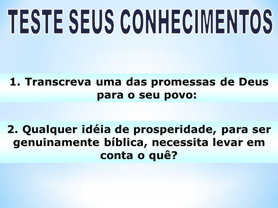 1.Transcreva uma das promessas de Deus para o seu povo: 2. Qualquer idéia de prosperidade, para ser genuinamente bíblica, necessita levar em conta o q
