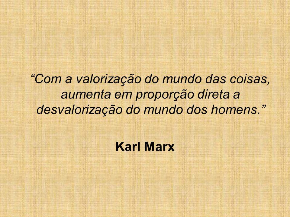 Com a valorização do mundo das coisas, aumenta em proporção direta a desvalorização do mundo dos homens. Karl Marx