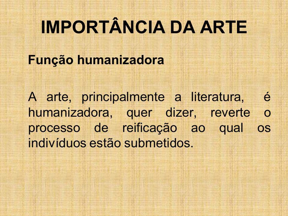 IMPORTÂNCIA DA ARTE Função humanizadora A arte, principalmente a literatura, é humanizadora, quer dizer, reverte o processo de reificação ao qual os i