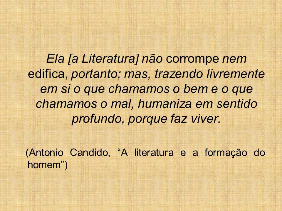 Ela [a Literatura] não corrompe nem edifica, portanto; mas, trazendo livremente em si o que chamamos o bem e o que chamamos o mal, humaniza em sentido