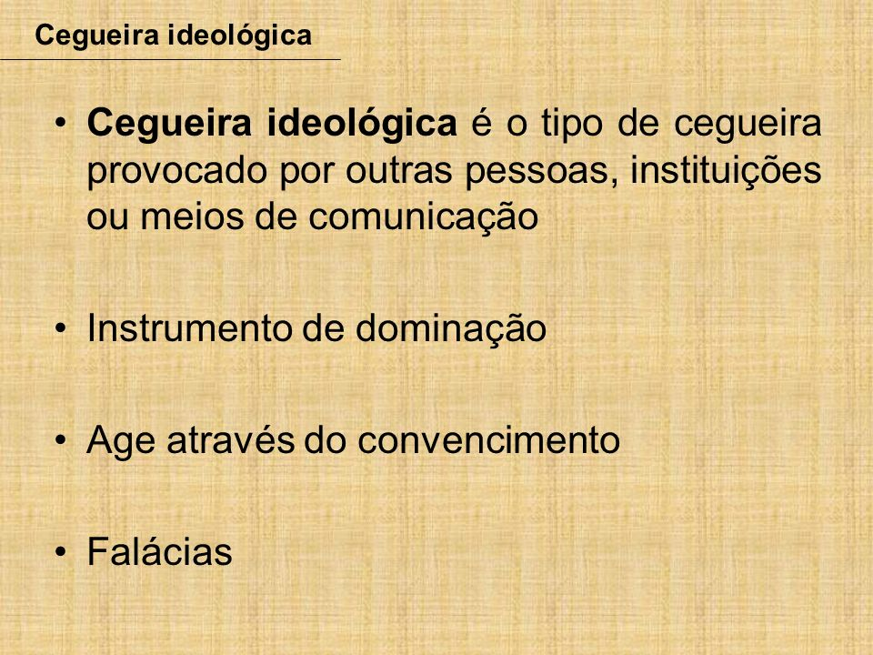 Cegueira ideológica é o tipo de cegueira provocado por outras pessoas, instituições ou meios de comunicação Instrumento de dominação Age através do co