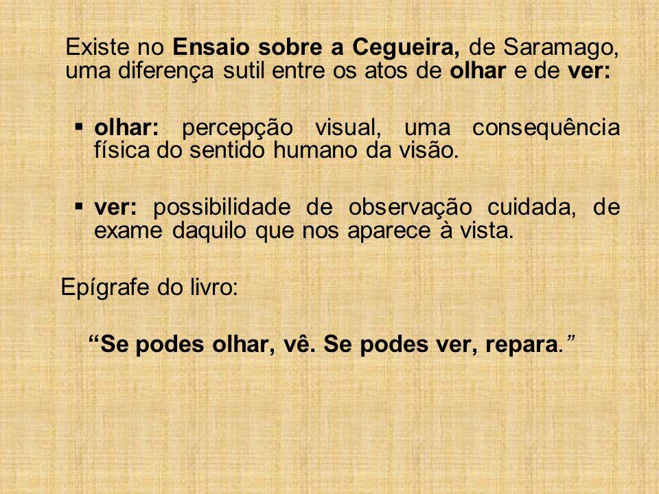 Existe no Ensaio sobre a Cegueira, de Saramago, uma diferença sutil entre os atos de olhar e de ver: olhar: percepção visual, uma consequência física