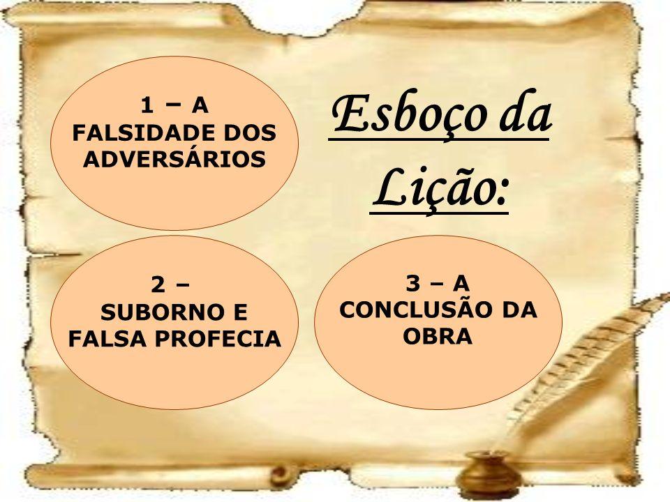 Esboço da Lição: 3 – A CONCLUSÃO DA OBRA 2 – SUBORNO E FALSA PROFECIA 1 – A FALSIDADE DOS ADVERSÁRIOS
