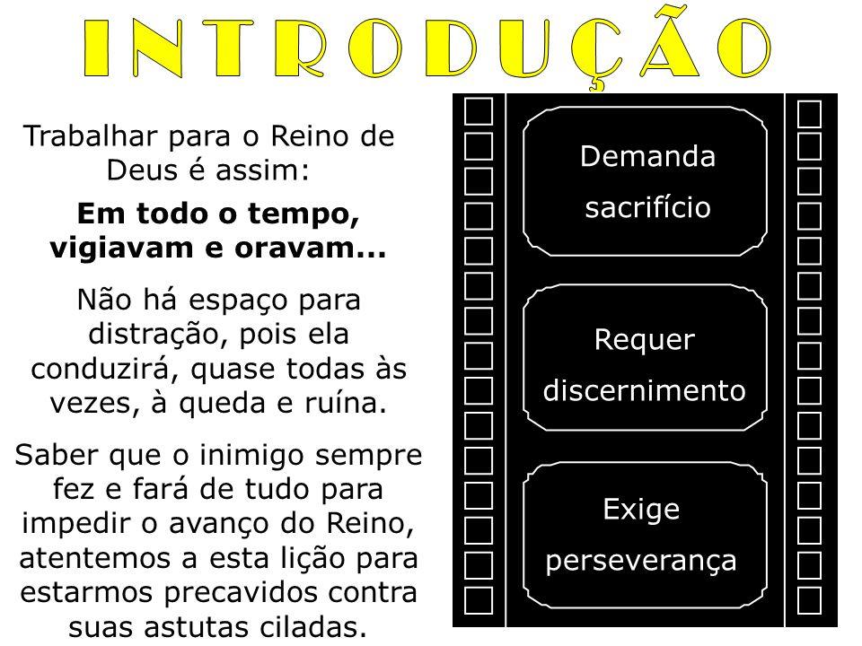 Trabalhar para o Reino de Deus é assim: Demanda sacrifício Requer discernimento Exige perseverança Em todo o tempo, vigiavam e oravam... Não há espaço