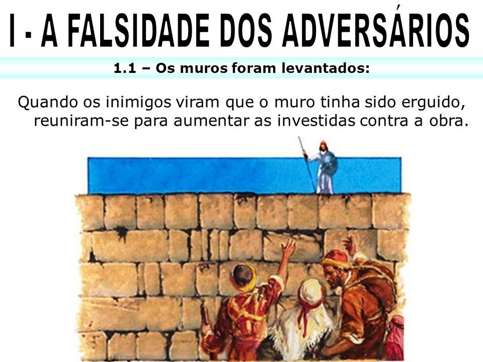 1.1 – Os muros foram levantados: Quando os inimigos viram que o muro tinha sido erguido, reuniram-se para aumentar as investidas contra a obra.