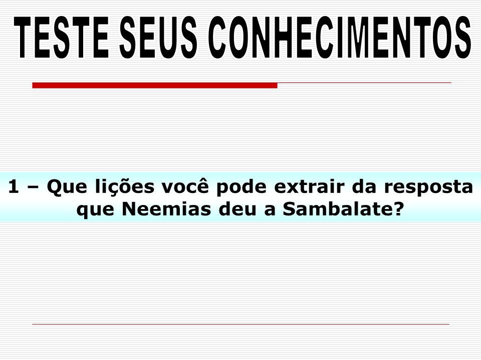 1 – Que lições você pode extrair da resposta que Neemias deu a Sambalate?