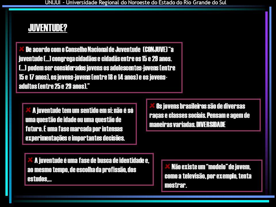 UNIJUI – Universidade Regional do Noroeste do Estado do Rio Grande do Sul JUVENTUDE HOJE 11,7 milhões de jovens vivem em famílias que não tem condições para satisfazer suas necessidades básicas (PNAD,2003) 50,5 milhões de pessoas no Brasil tem entre 15 e 29 anos (IBGE) 70,7% dos jovens vivem em municípios urbanos (UNESCO,2004) 63% dos jovens que trabalham não tem carteira profissional assinada (Instituto Cidadania, 2003) 4,5 milhões de jovens não trabalham nem estudam (PNAD,2003) Quase a metade dos desempregados do Brasil é jovem (IBGE,2007) Cerca de metade dos jovens nunca vai a um cinema ou biblioteca (UNESCO,2004) 56,6% dos jovens não praticam atividades esportivas (UNESCO,2004) 1,3 milhão de jovens são analfabetos e apenas 3,6% dos jovens entre 20 e 24 anos chegam à universidade (PNAD,2003)