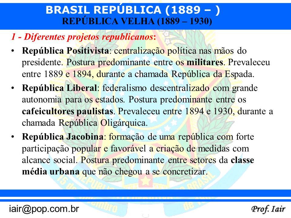 BRASIL REPÚBLICA (1889 – ) Prof. Iair iair@pop.com.br REPÚBLICA VELHA (1889 – 1930) 1 - Diferentes projetos republicanos: República Positivista: centr