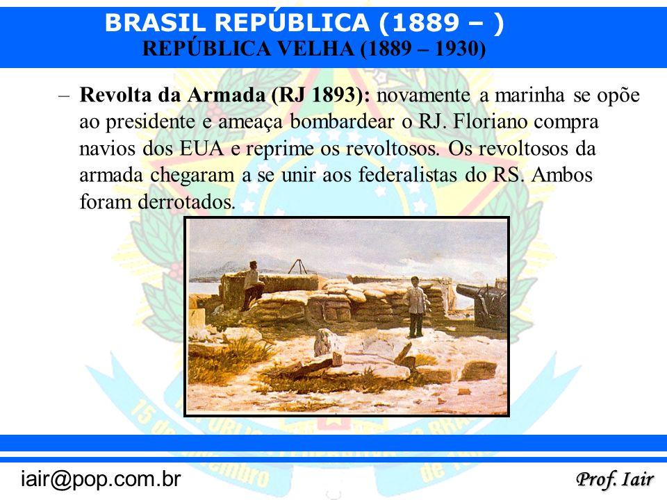 BRASIL REPÚBLICA (1889 – ) Prof. Iair iair@pop.com.br REPÚBLICA VELHA (1889 – 1930) –Revolta da Armada (RJ 1893): novamente a marinha se opõe ao presi