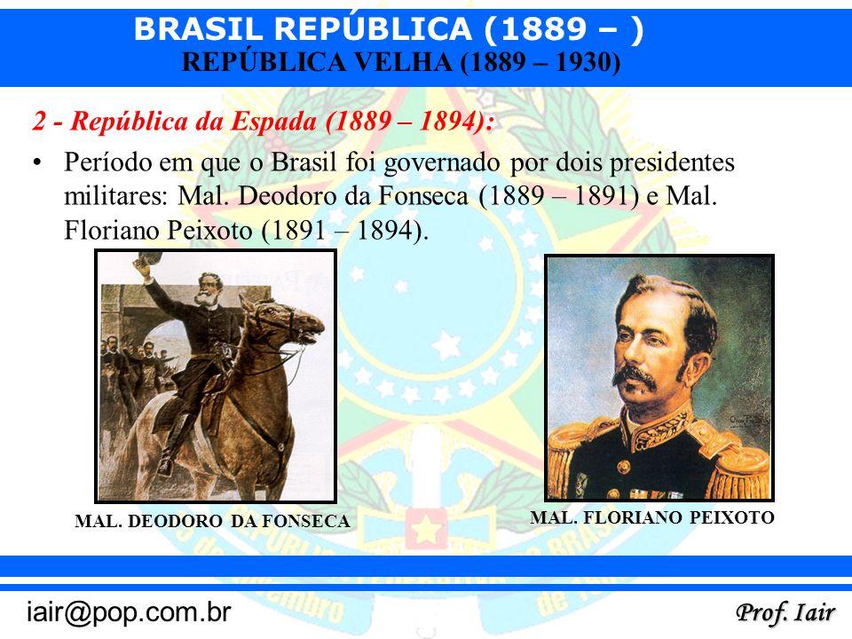 BRASIL REPÚBLICA (1889 – ) Prof. Iair iair@pop.com.br REPÚBLICA VELHA (1889 – 1930) 2 - República da Espada (1889 – 1894): Período em que o Brasil foi
