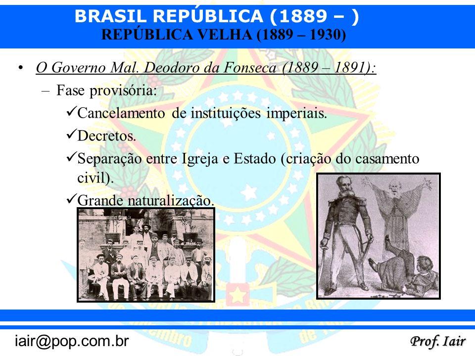 BRASIL REPÚBLICA (1889 – ) Prof. Iair iair@pop.com.br REPÚBLICA VELHA (1889 – 1930) O Governo Mal. Deodoro da Fonseca (1889 – 1891): –Fase provisória: