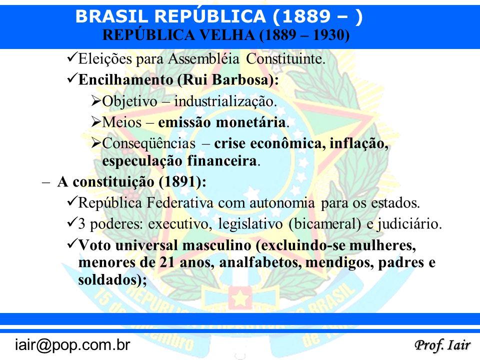 BRASIL REPÚBLICA (1889 – ) Prof. Iair iair@pop.com.br REPÚBLICA VELHA (1889 – 1930) Eleições para Assembléia Constituinte. Encilhamento (Rui Barbosa):
