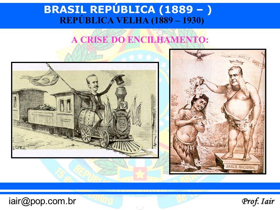BRASIL REPÚBLICA (1889 – ) Prof. Iair iair@pop.com.br REPÚBLICA VELHA (1889 – 1930) A CRISE DO ENCILHAMENTO: