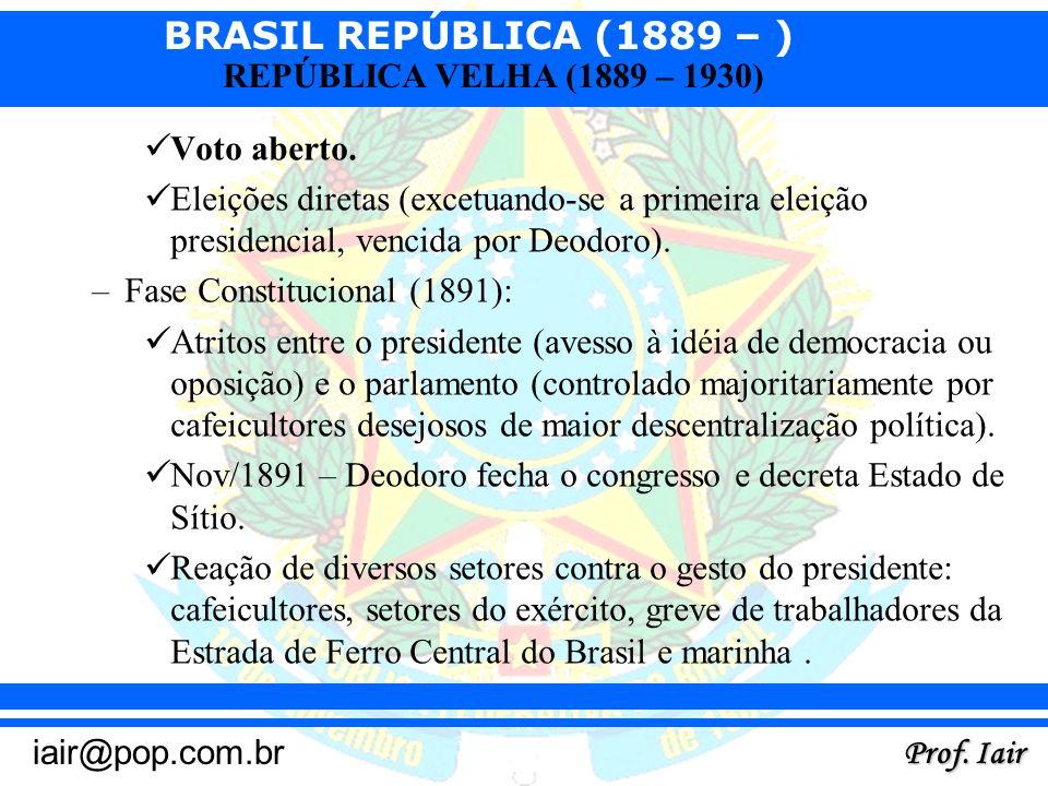 BRASIL REPÚBLICA (1889 – ) Prof. Iair iair@pop.com.br REPÚBLICA VELHA (1889 – 1930) Voto aberto. Eleições diretas (excetuando-se a primeira eleição pr