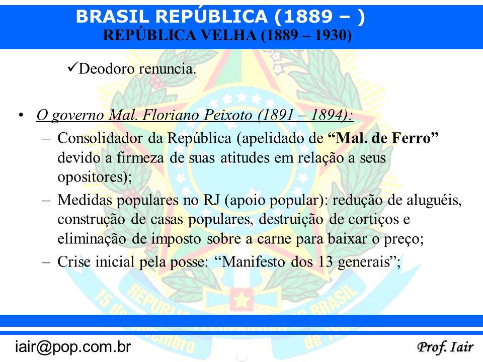 BRASIL REPÚBLICA (1889 – ) Prof. Iair iair@pop.com.br REPÚBLICA VELHA (1889 – 1930) Deodoro renuncia. O governo Mal. Floriano Peixoto (1891 – 1894): –