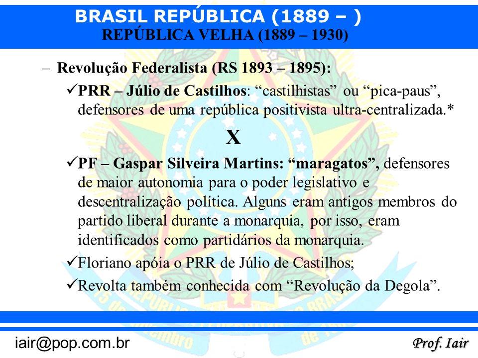 BRASIL REPÚBLICA (1889 – ) Prof. Iair iair@pop.com.br REPÚBLICA VELHA (1889 – 1930) –Revolução Federalista (RS 1893 – 1895): PRR – Júlio de Castilhos: